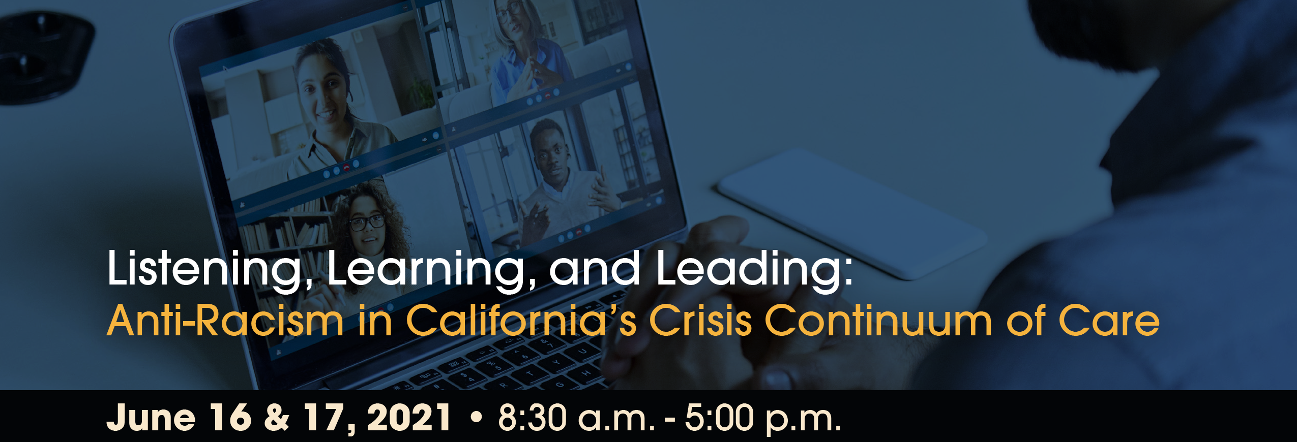 June 16 & 17, 2021 Virtual Conference - Listening, Learning, and Leading: Anti-Racism in California's Crisis Continuum of Care